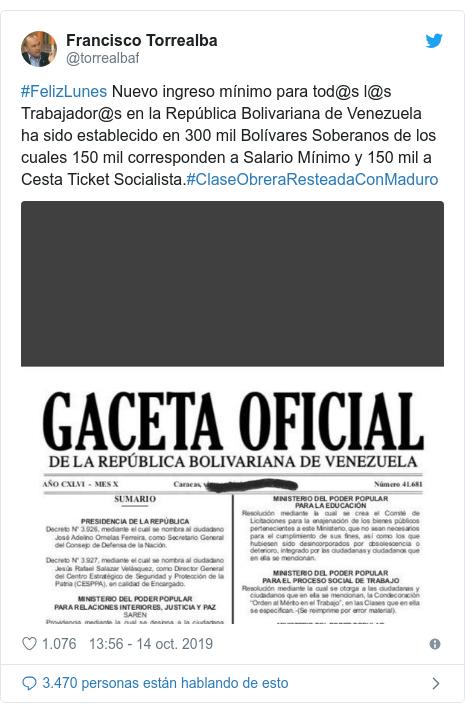 Publicación de Twitter por @torrealbaf: #FelizLunes Nuevo ingreso mínimo para tod@s l@s Trabajador@s en la República Bolivariana de Venezuela ha sido establecido en 300 mil Bolívares Soberanos de los cuales 150 mil corresponden a Salario Mínimo y 150 mil a Cesta Ticket Socialista.#ClaseObreraResteadaConMaduro