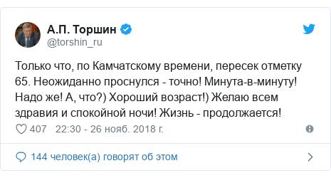 Twitter пост, автор: @torshin_ru: Только что, по Камчатскому времени, пересек отметку 65. Неожиданно проснулся - точно! Минута-в-минуту! Надо же! А, что?) Хороший возраст!) Желаю всем здравия и спокойной ночи! Жизнь - продолжается!