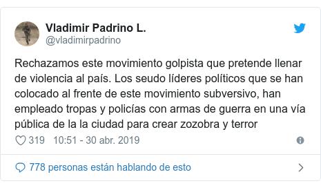 Publicación de Twitter por @vladimirpadrino: Rechazamos este movimiento golpista que pretende llenar de violencia al país. Los seudo líderes políticos que se han colocado al frente de este movimiento subversivo, han empleado tropas y policías con armas de guerra en una vía pública de la la ciudad para crear zozobra y terror