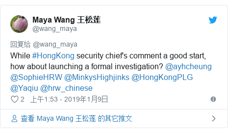 Twitter 用户名 @wang_maya: While #HongKong security chief's comment a good start, how about launching a formal investigation? @ayhcheung @SophieHRW @MinkysHighjinks @HongKongPLG @Yaqiu @hrw_chinese