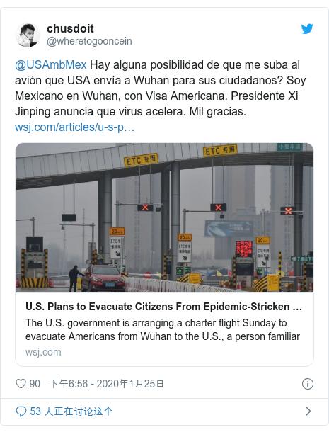 Twitter 用户名 @wheretogooncein: @USAmbMex Hay alguna posibilidad de que me suba al avión que USA envía a Wuhan para sus ciudadanos? Soy Mexicano en Wuhan, con Visa Americana. Presidente Xi Jinping anuncia que virus acelera. Mil gracias.