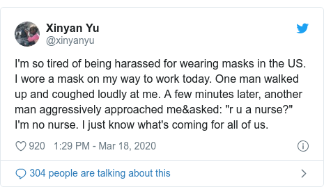 "Twitter හි @xinyanyu කළ පළකිරීම: I'm so tired of being harassed for wearing masks in the US. I wore a mask on my way to work today. One man walked up and coughed loudly at me. A few minutes later, another man aggressively approached me&asked  ""r u a nurse?"" I'm no nurse. I just know what's coming for all of us."