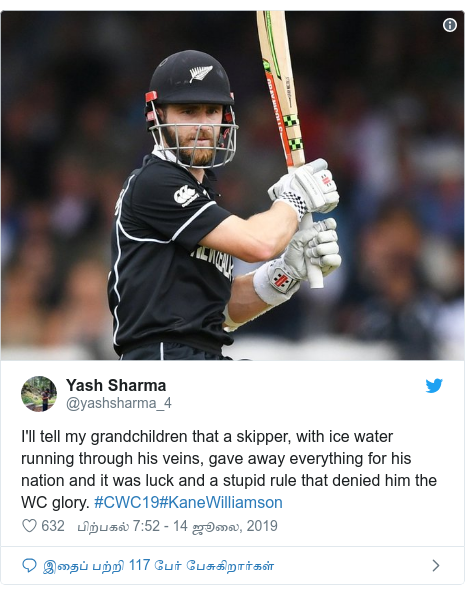 டுவிட்டர் இவரது பதிவு @yashsharma_4: I'll tell my grandchildren that a skipper, with ice water running through his veins, gave away everything for his nation and it was luck and a stupid rule that denied him the WC glory. #CWC19#KaneWilliamson