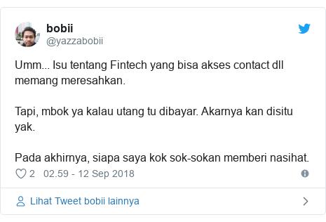 Twitter pesan oleh @yazzabobii: Umm... Isu tentang Fintech yang bisa akses contact dll memang meresahkan.Tapi, mbok ya kalau utang tu dibayar. Akarnya kan disitu yak. Pada akhirnya, siapa saya kok sok-sokan memberi nasihat.