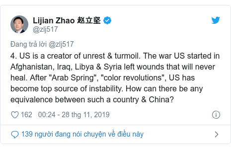 """Twitter bởi @zlj517: 4. US is a creator of unrest & turmoil. The war US started in Afghanistan, Iraq, Libya & Syria left wounds that will never heal. After """"Arab Spring"""", """"color revolutions"""", US has become top source of instability. How can there be any equivalence between such a country & China?"""