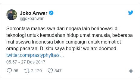Twitter pesan oleh @jokoanwar: Sementara mahasiswa dari negara lain berinovasi di teknologi untuk kemudahan hidup umat manusia, beberapa mahasiswa Indonesia bikin campaign untuk memotret orang pacaran. Di situ saya berpikir we are doomed.