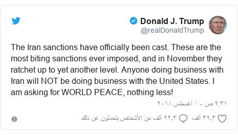 تويتر رسالة بعث بها @realDonaldTrump: The Iran sanctions have officially been cast. These are the most biting sanctions ever imposed, and in November they ratchet up to yet another level. Anyone doing business with Iran will NOT be doing business with the United States. I am asking for WORLD PEACE, nothing less!