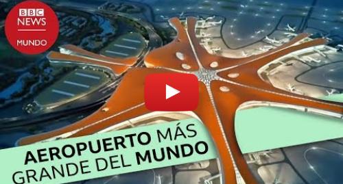 Publicación de Youtube por BBC News Mundo: Pekín-Daxing  el nuevo aeropuerto más grande del mundo