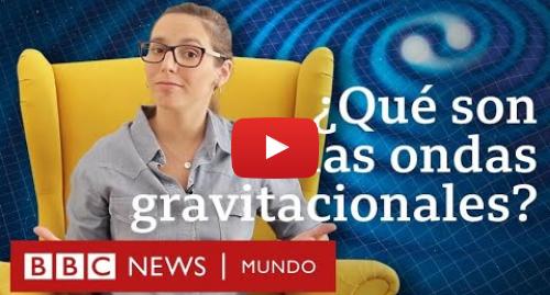 Publicación de Youtube por BBC News Mundo: Qué son las ondas gravitacionales que Einstein predijo y que se confirmaron 100 años después