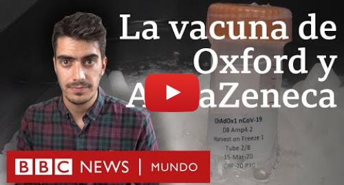Publicación de Youtube por BBC News Mundo: Cuán avanzada está la vacuna de Oxford y AstraZeneca que producirán Argentina y México
