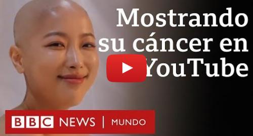 Publicación de Youtube por BBC News Mundo: La youtuber de belleza que mostró su cáncer para inspirar a otros