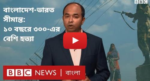 BBC News বাংলা এর ইউটিউব পোস্ট: বাংলাদেশ-ভারত  সীমান্তে হত্যা যেন থামছেই না