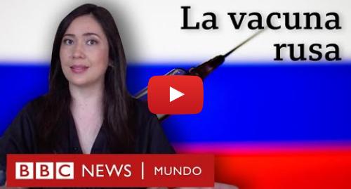 Publicación de Youtube por BBC News Mundo: La vacuna Sputnik V  por qué genera dudas la vacuna aprobada por Rusia contra el covid-19