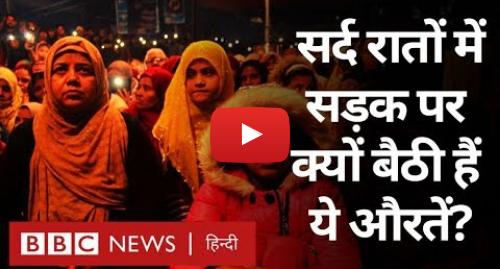यूट्यूब पोस्ट BBC News Hindi: CAA PROTEST बेहद सर्द रातों में सड़कों पर क्यों बैठी हैं औरतें? (BBC Hindi)
