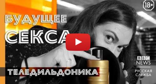 Youtube пост, автор: BBC News - Русская служба: Будущее секса  теледильдоника