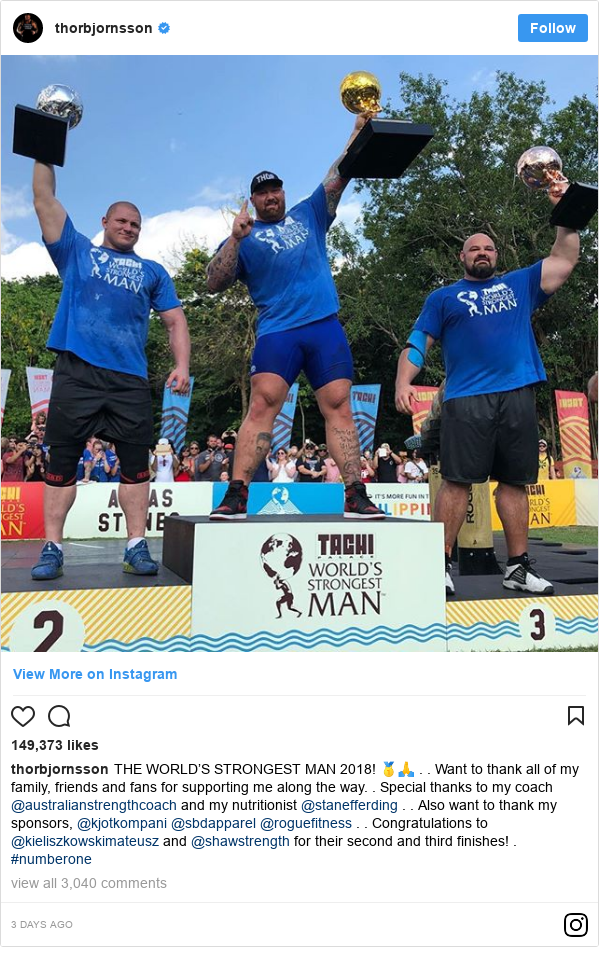 Publicación de Instagram por thorbjornsson: THE WORLD'S STRONGEST MAN 2018! 🥇🙏 . . Want to thank all of my family, friends and fans for supporting me along the way. . Special thanks to my coach @australianstrengthcoach and my nutritionist @stanefferding . .  Also want to thank my sponsors, @kjotkompani @sbdapparel @roguefitness . . Congratulations to @kieliszkowskimateusz and @shawstrength for their second and third finishes! . #numberone
