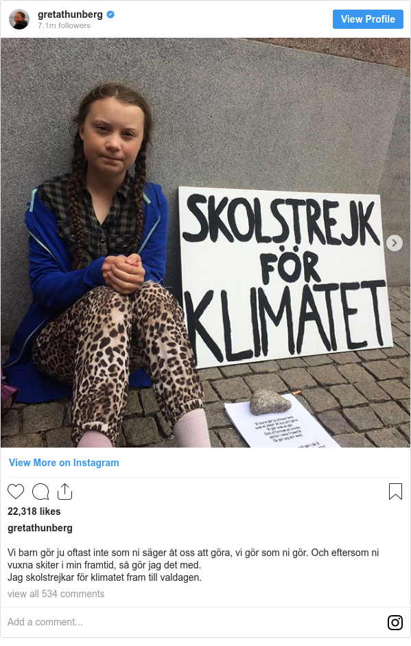 Instagram 用戶名 gretathunberg: Vi barn gör ju oftast inte som ni säger åt oss att göra, vi gör som ni gör. Och eftersom ni vuxna skiter i min framtid, så gör jag det med.  Jag skolstrejkar för klimatet fram till valdagen.