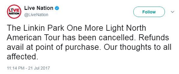 """Tweet: """"The Linkin Park One More Light North American Tour has been cancelled. Refunds avail at point of purchase. Our thoughts to all affected."""""""