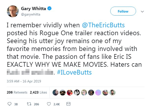 """The tweet reads: """"I remember vividly when @TheEricButts posted his Rogue One trailer reaction videos. Seeing his utter joy remains one of my favorite memories from being involved with that movie. The passion of fans like Eric IS EXACTLY WHY WE MAKE MOVIES. Haters can ****. #ILoveButts"""""""