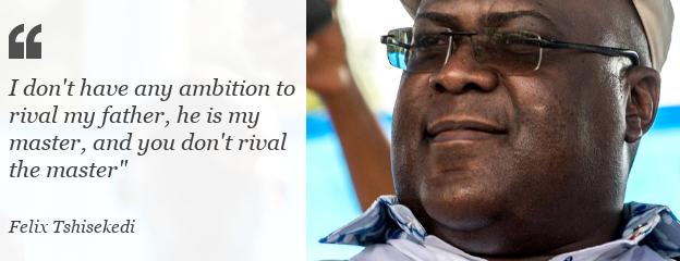 """Quote: I don't have any ambition to rival my father,"""" Felix Tshiskedi said, """"he is my master, and you don't rival the master"""