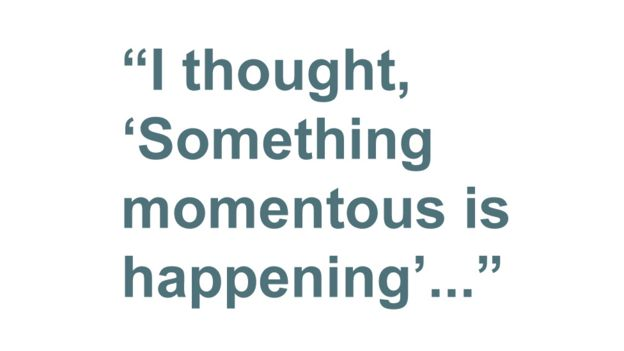 Quotebox: I thought, 'Something momentous is happening'