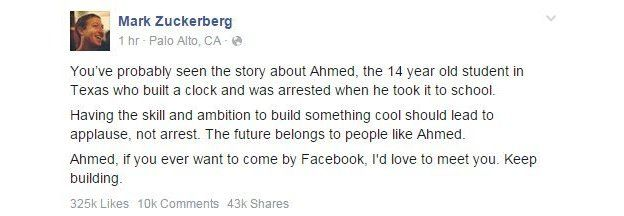 "Mark Zuckerberg wrote on Facebook: ""Having the skill and ambition to build something cool should lead to applause, not arrest. The future belongs to people like Ahmed."""