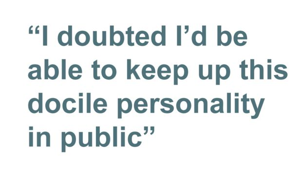 Quotebox: I doubted I'd be able to keep up this docile personality in public