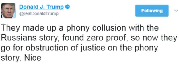 Donald Trump tweet: They made up a phony collusion with the Russians story, found zero proof, so now they go for obstruction of justice on the phony story. Nice