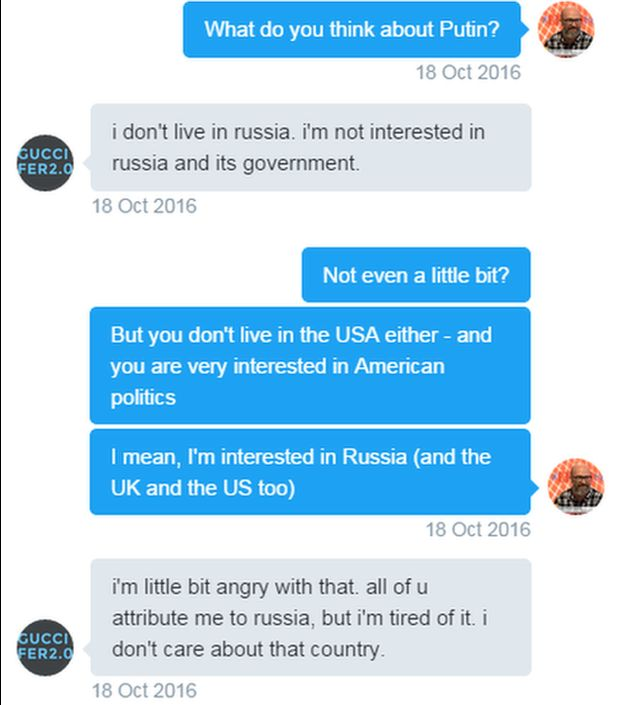 Tweets. Reporter: What do you think about Putin? Guccifer: i don't live in russia. i'm not interested in russia and its government. Reporter: Not even a little bit? But you don't live in the USA either - and you are very interested in American politics. I mean, I'm interested in Russia (and the UK and the US too). Guccifer: i'm little bit angry with that. all of u attribute me to russia, but i'm tired of it. i don't care about that country.