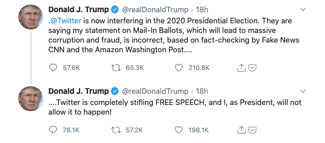 Donald Trump's tweets: 1/ @Twitter is now interfering in the 2020 Presidential Election. They are saying my statement on Mail-In Ballots, which will lead to massive corruption and fraud, is incorrect, based on fact-checking by Fake News CNN and the Amazon Washington Post.... 2/ ....Twitter is completely stifling FREE SPEECH, and I, as President, will not allow it to happen!