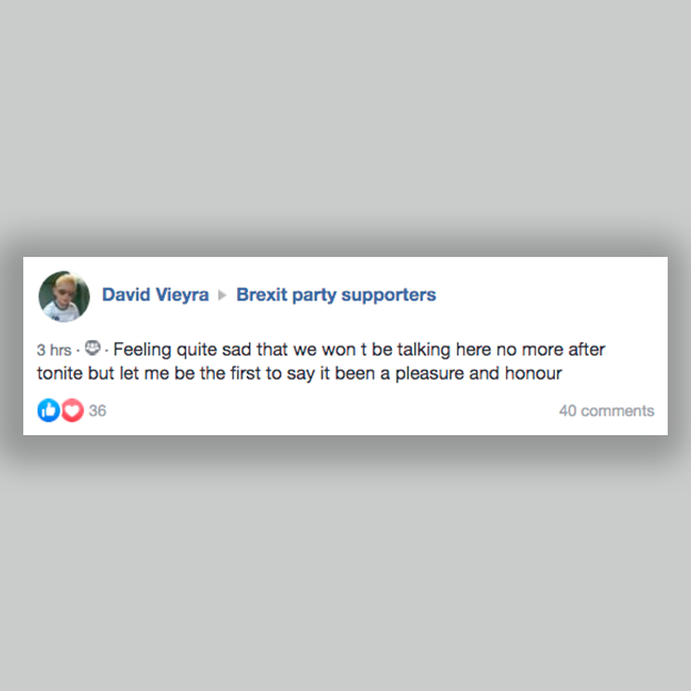 "Facebook post in a group ""Brexit Party supporters"": ""Feeling quite sad that we won't be talking here no more after tonite but let me be the first to say it been a pleasure and honour""."