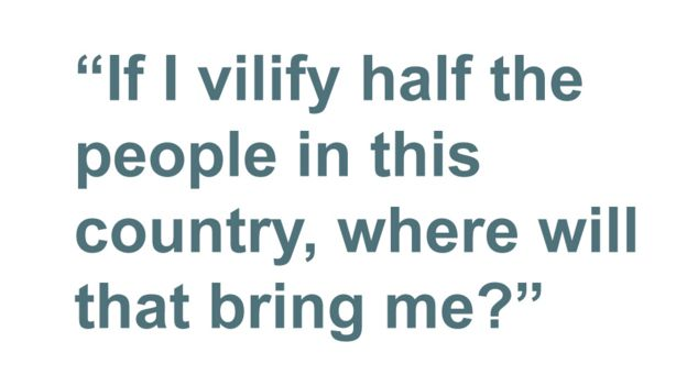 Quotebox: If I vilify half the people in this country, where will that bring me?