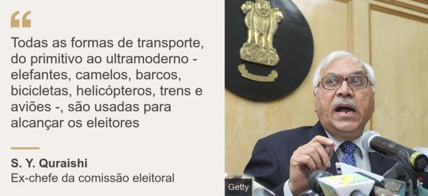 """Imagem de S. Y. Quraishi ao lado da frase: """"Todas as formas de transporte, do primitivo ao ultramoderno - elefantes, camelos, barcos, bicicletas, helicópteros, trens e aviões -, são usadas para alcançar os eleitores"""""""