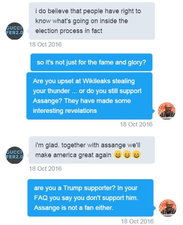 Tweets. Guccifer: I do believe that people have right to know what's going on inside the election process in fact. Reporter: So it's not just for the fame and glory? Are you upset at Wikileaks stealing your thunder ... or do you still support Assange? They have made some interesting revelations Guccifer: i'm glad. together with assange we'll make america great again - smily emojis. Reporter: are you a Trump supporter? In your FAQ you say you don't support him. Assange is not a fan either.