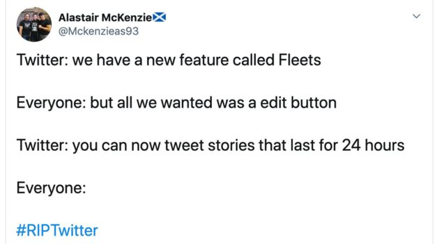 "Tweet- ""Twitter says we have a new feature called Fleets. Everyone says but all we wanted was an edit button. Twitter says you can now tweet stores that last for 24 hours. Everyone says RIP Twitter."""