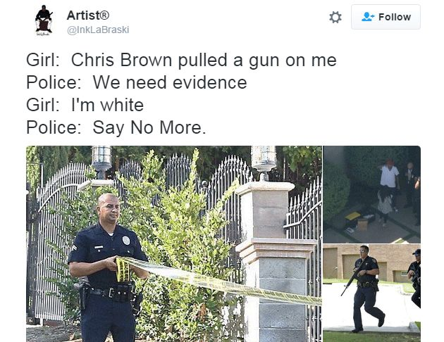 Tweet: Girl: Chris Brown pulled a gun on me. Police: We need evidence. Girl: I'm white. Police: Say no more.