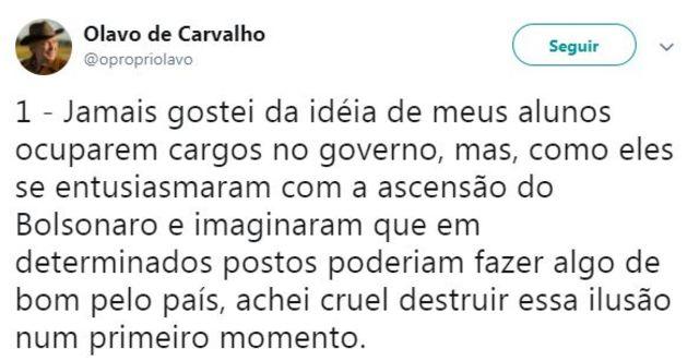 Tuíte de Olavo de Carvalho diz: 'Jamais gostei da idéia de meus alunos ocuparem cargos no governo, mas, como eles se entusiasmaram com a ascensão do Bolsonaro e imaginaram que em determinados postos poderiam fazer algo de bom pelo país, achei cruel destruir essa ilusão num primeiro momento'
