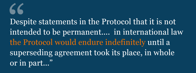 """Text from legal advice: """"Despite statements in the Protocol that it is not intended to be permanent.... in international law the Protocol would endure indefinitely until a superseding agreement took its place, in whole or in part..."""""""