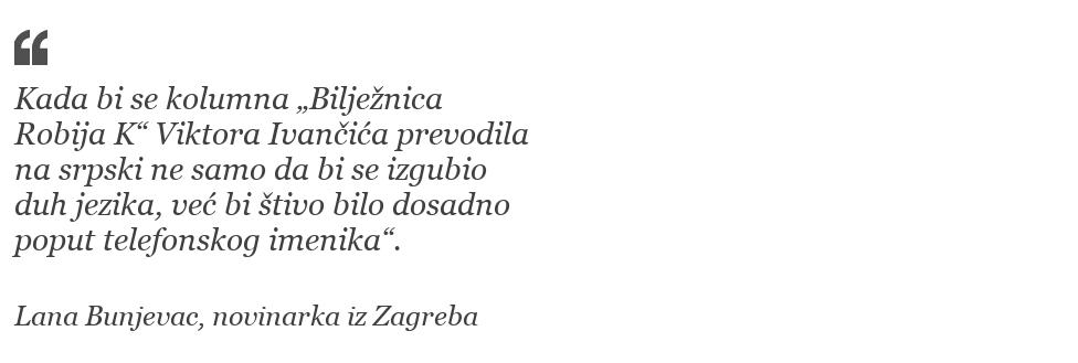 """""""Kada bi se kolumna """"Bilježnica Robija K"""" Viktora Ivančića prevodila na srpski, ne samo da bi se izgubio duh jezika, već bi štivo bilo dosadno poput telefonskog imenika."""" Lana Bunjevac, novinarka iz Zagreba"""