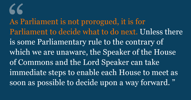 Text from judgment: As Parliament is not prorogued, it is for Parliament to decide what to do next. Unless there is some Parliamentary rule to the contrary of which we are unaware, the Speaker of the House of Commons and the Lord Speaker can take immediate steps to enable each House to meet as soon as possible to decide upon a way forward.