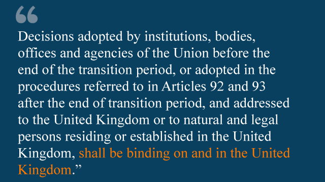 Decisions adopted by institutions, bodies, offices and agencies of the Union before the end of the transition period, or adopted in the procedures referred to in Articles 92 and 93 after the end of the transition period, and addressed to the United Kingdom or to natural and legal persons residing or established in the United Kingdom, shall be binding on and in the United Kingdom.