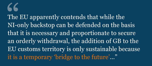 """Text from legal advice: """"The EU apparently contends that while the NI-only backstop can be defended on the basis that it is necessary and proportionate to secure an orderly withdrawal, the addition of GB to the EU customs territory is only sustainable because it is a temporary 'bridge to the future'…"""""""