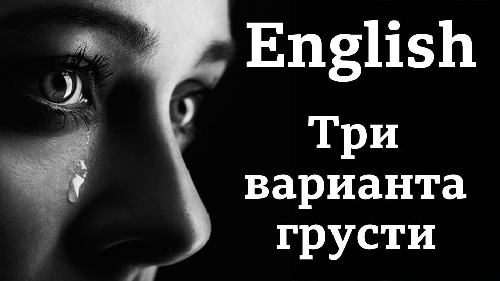 English: три варианта грусти / Английский язык: уроки и тесты Би-би-си