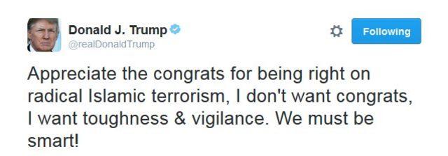 """""""Agradeço os cumprimentos por estar certo em relação ao terrorismo radical islâmico. Não quero congratulações, quero firmeza e vigilância. Precisamos ser inteligentes!"""""""