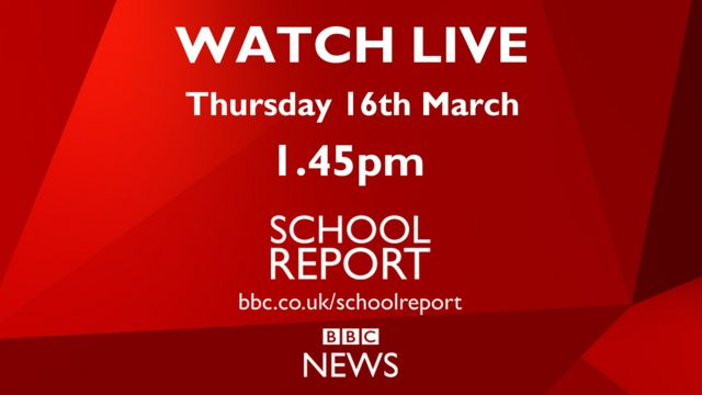 Watch Live - Thursday 16th March, 1.45pm SCHOOL REPORT bbc.co.uk/schoolreport BBC NEWS