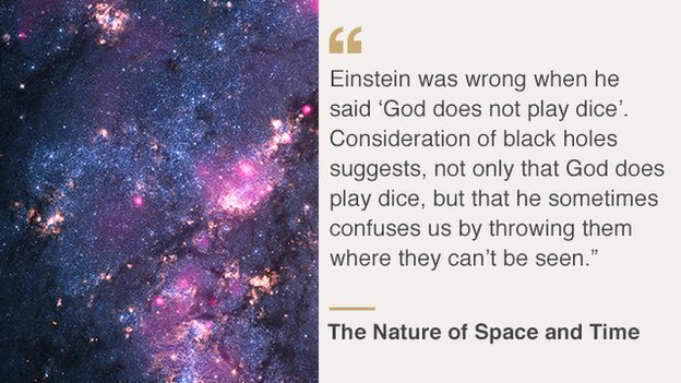 """""""Einstein was wrong when he said, 'God does not play dice'. Consideration of black holes suggests, not only that God does play dice, but that he sometimes confuses us by throwing them where they can't be seen"""""""