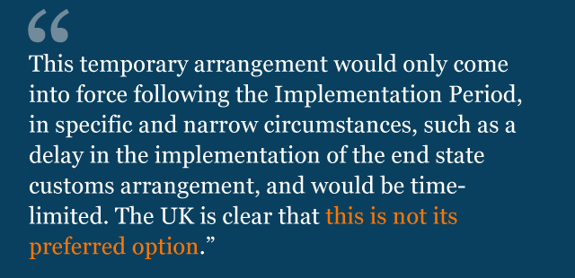 Text saying: This temporary arrangement would only come into force following the Implementation Period, in specific and narrow circumstances, such as a delay in the implementation of the end state customs arrangement, and would be time-limited. The UK is clear that this is not its preferred option.