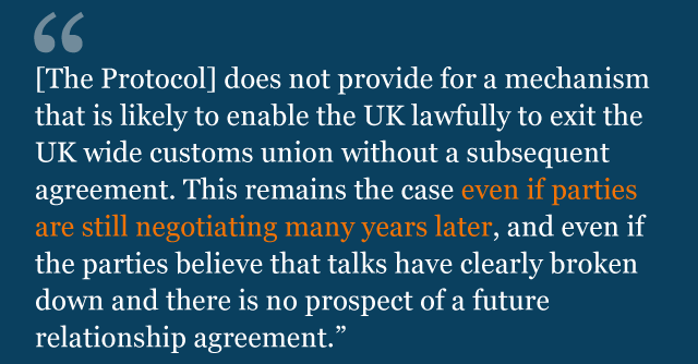"""Text from legal advice saying: [The Protocol] """"does not provide for a mechanism that is likely to enable the UK lawfully to exit the UK wide customs union without a subsequent agreement. This remains the case even if parties are still negotiating many years later, and even if the parties believe that talks have clearly broken down and there is no prospect of a future agreement."""""""