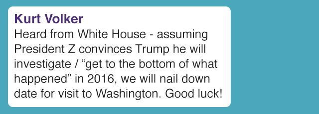 "Kurt Volker's text reads: ""Heard from White House - assuming President Z convinces Trump he will investigate / ""get to the bottom of what happened"" in 2016, we will nail down date for visit to Washington. Good luck!"""