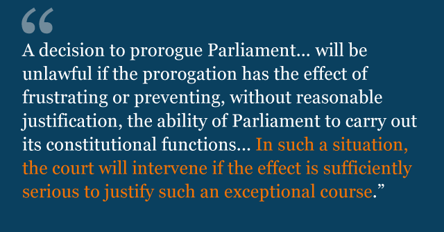 Text from judgment saying: A decision to prorogue Parliament... will be unlawful if the prorogation has the effect of frustrating or preventing, without reasonable justification, the ability of Parliament to carry out its constitutional functions... In such a situation, the court will intervene if the effect is sufficiently serious to justify such an exceptional course.